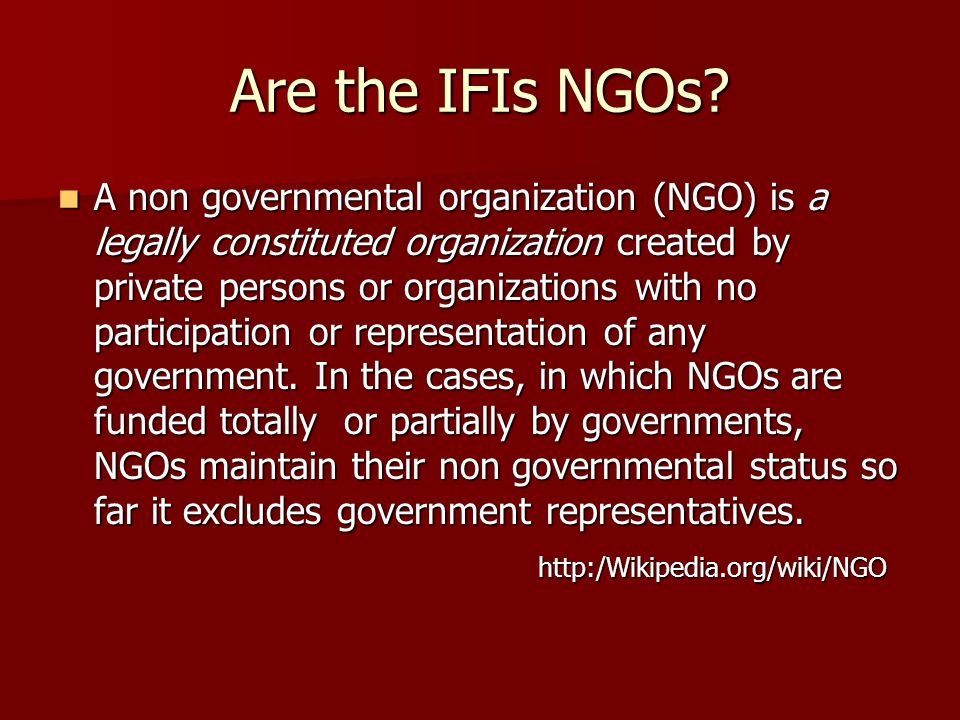 Are the IFIs NGOs? A non governmental organization (NGO) is a legally constituted organization created by private persons or organizations with no par