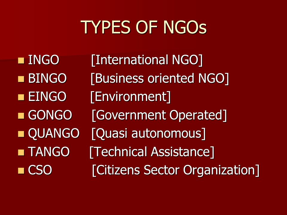 TYPES OF NGOs INGO [International NGO] INGO [International NGO] BINGO [Business oriented NGO] BINGO [Business oriented NGO] EINGO [Environment] EINGO [Environment] GONGO [Government Operated] GONGO [Government Operated] QUANGO [Quasi autonomous] QUANGO [Quasi autonomous] TANGO [Technical Assistance] TANGO [Technical Assistance] CSO [Citizens Sector Organization] CSO [Citizens Sector Organization]