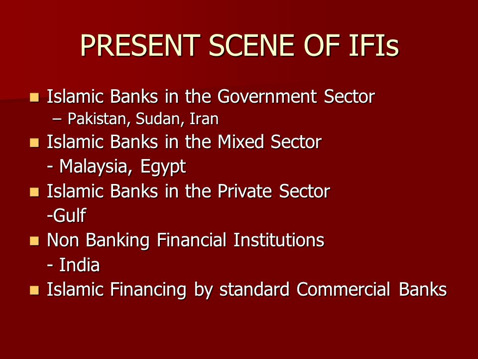 PRESENT SCENE OF IFIs Islamic Banks in the Government Sector Islamic Banks in the Government Sector –Pakistan, Sudan, Iran Islamic Banks in the Mixed Sector Islamic Banks in the Mixed Sector - Malaysia, Egypt Islamic Banks in the Private Sector Islamic Banks in the Private Sector-Gulf Non Banking Financial Institutions Non Banking Financial Institutions - India Islamic Financing by standard Commercial Banks Islamic Financing by standard Commercial Banks