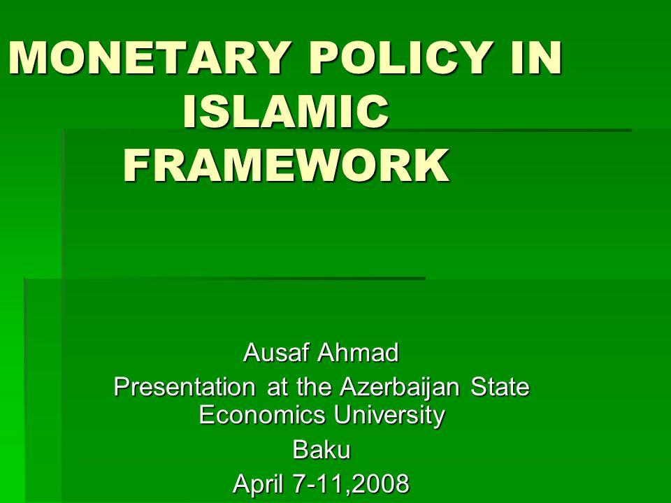 MONETARY POLICY IN ISLAMIC FRAMEWORK Ausaf Ahmad Presentation at the Azerbaijan State Economics University Baku April 7-11,2008