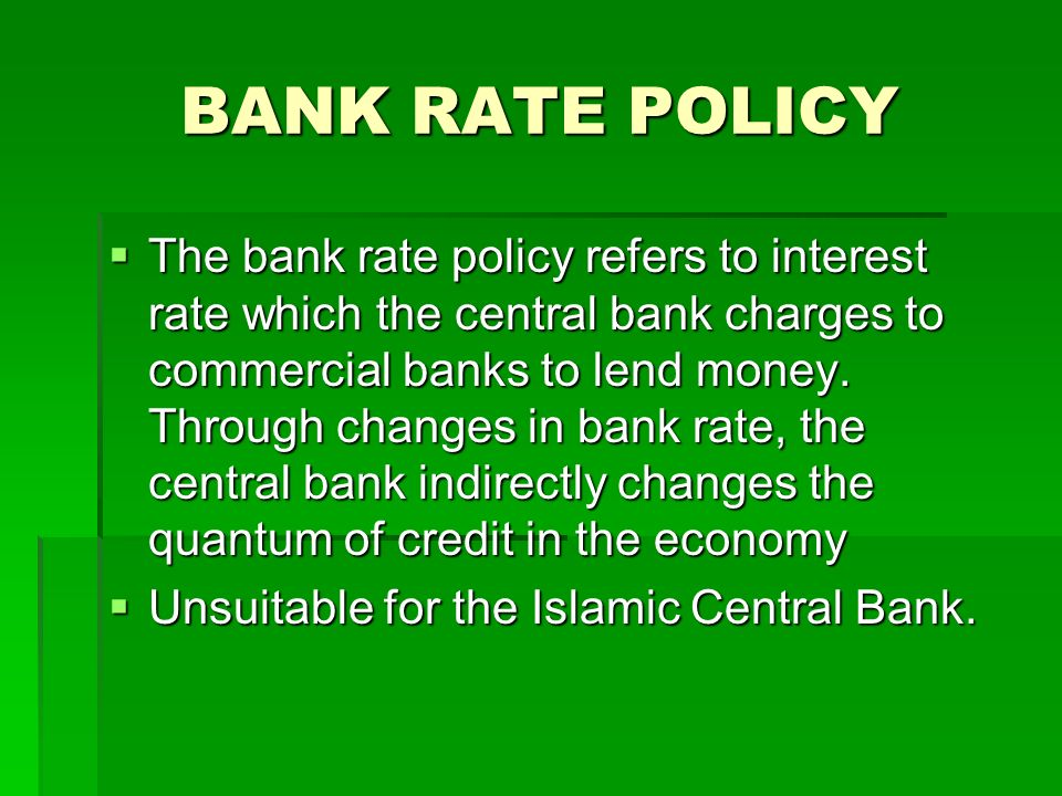 BANK RATE POLICY The bank rate policy refers to interest rate which the central bank charges to commercial banks to lend money. Through changes in ban