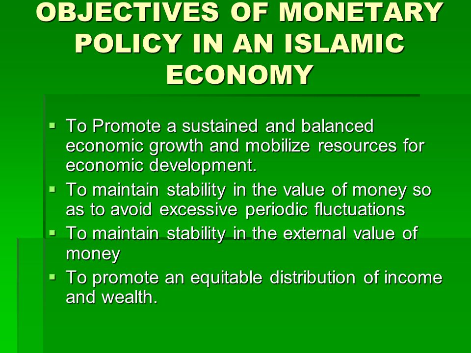 OBJECTIVES OF MONETARY POLICY IN AN ISLAMIC ECONOMY To Promote a sustained and balanced economic growth and mobilize resources for economic developmen