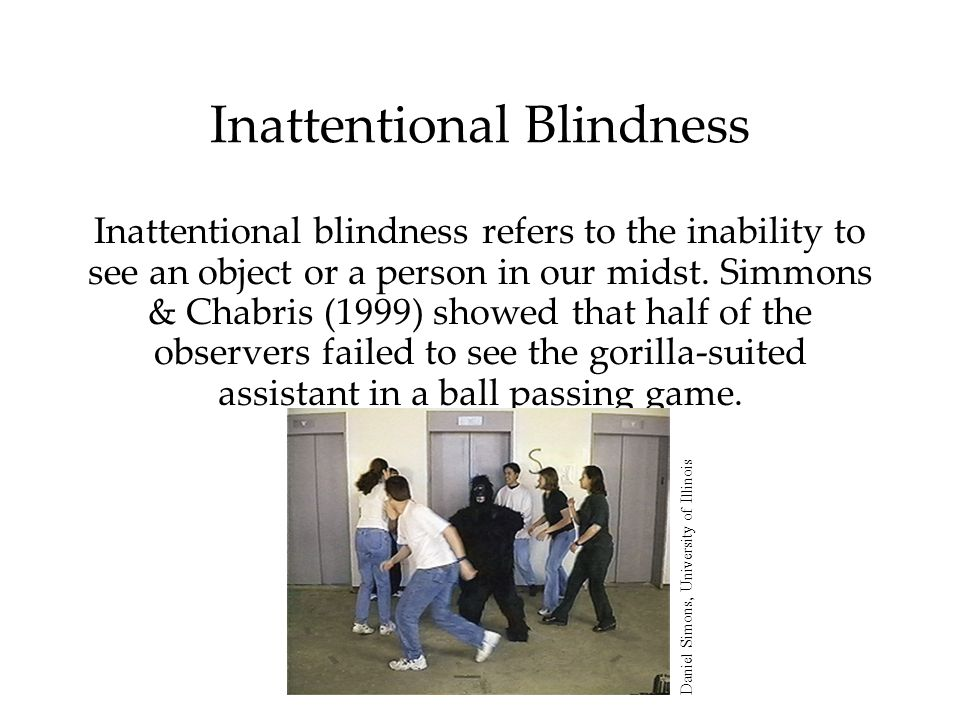 Inattentional Blindness Inattentional blindness refers to the inability to see an object or a person in our midst. Simmons & Chabris (1999) showed tha