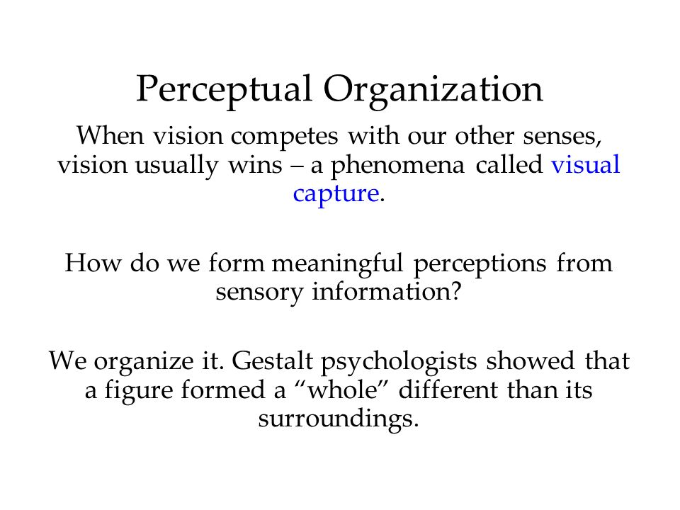 Perceptual Organization When vision competes with our other senses, vision usually wins – a phenomena called visual capture. How do we form meaningful
