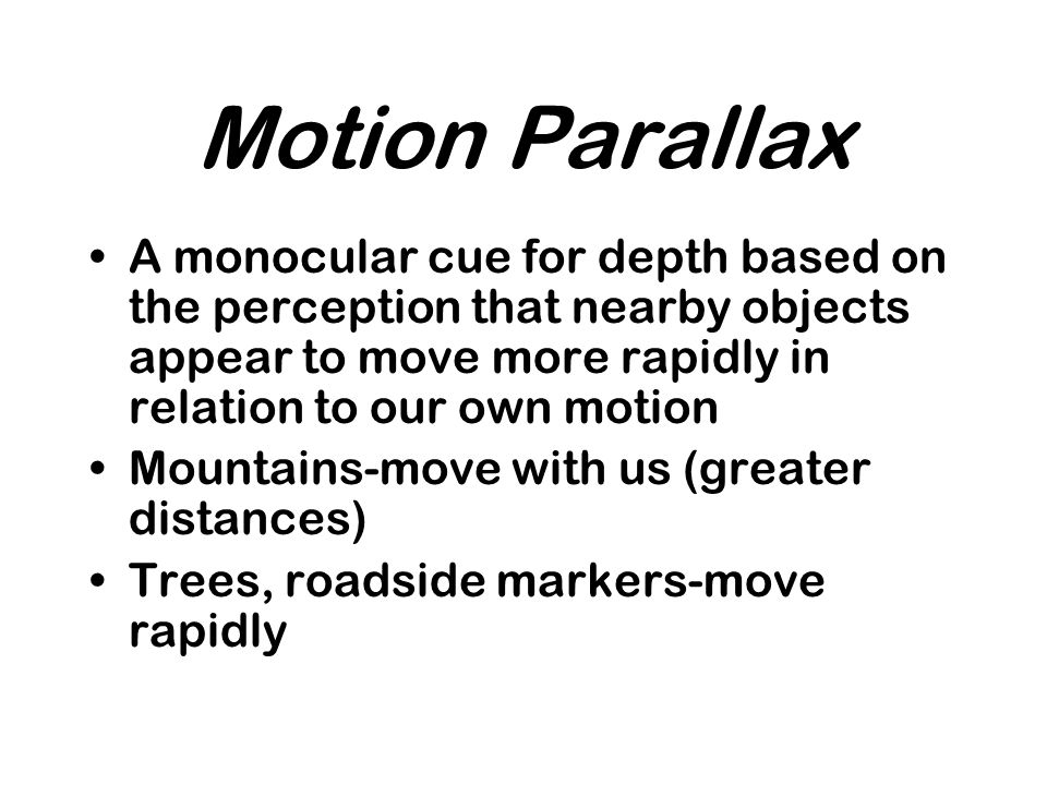 Motion Parallax A monocular cue for depth based on the perception that nearby objects appear to move more rapidly in relation to our own motion Mountains-move with us (greater distances) Trees, roadside markers-move rapidly