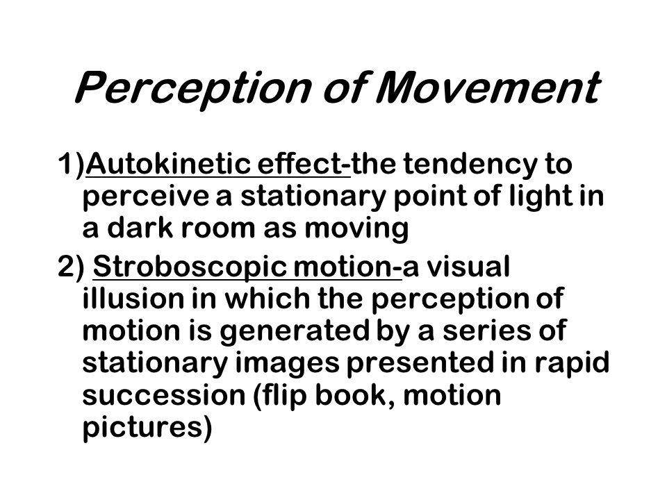 Perception of Movement 1)Autokinetic effect-the tendency to perceive a stationary point of light in a dark room as moving 2) Stroboscopic motion-a vis