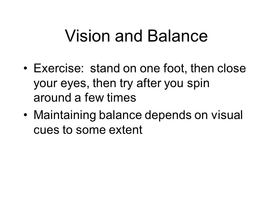 Vision and Balance Exercise: stand on one foot, then close your eyes, then try after you spin around a few times Maintaining balance depends on visual cues to some extent