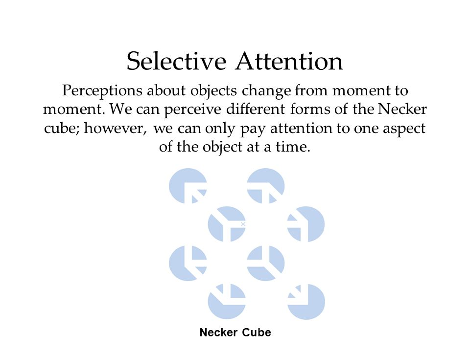 Selective Attention Perceptions about objects change from moment to moment. We can perceive different forms of the Necker cube; however, we can only p