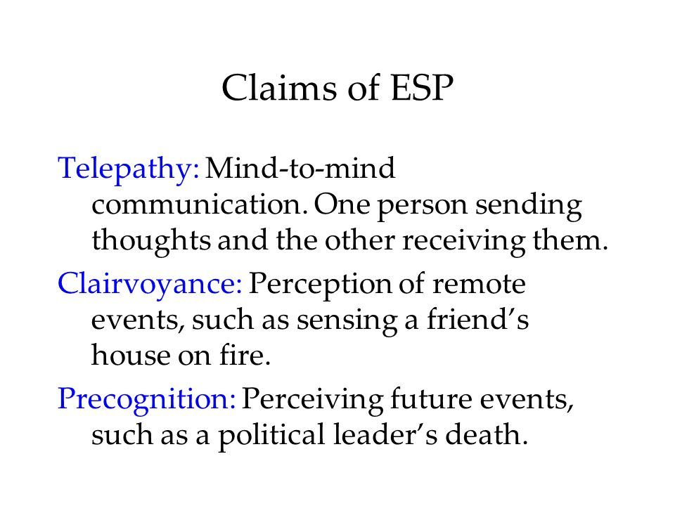 Claims of ESP Telepathy: Mind-to-mind communication. One person sending thoughts and the other receiving them. Clairvoyance: Perception of remote even