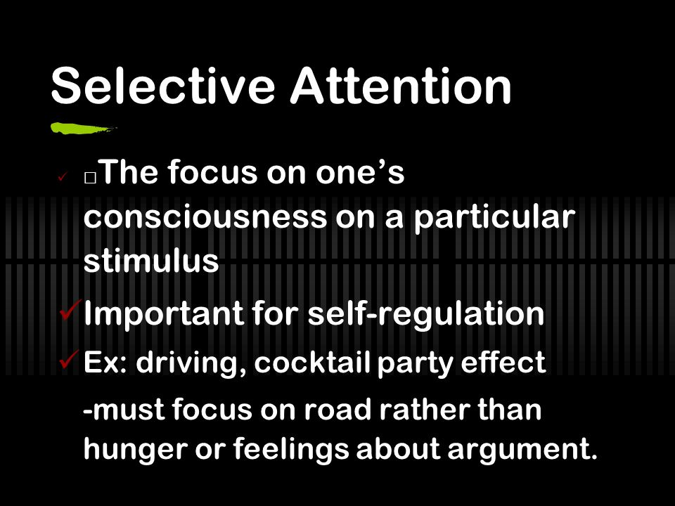 Selective Attention The focus on ones consciousness on a particular stimulus Important for self-regulation Ex: driving, cocktail party effect -must focus on road rather than hunger or feelings about argument.