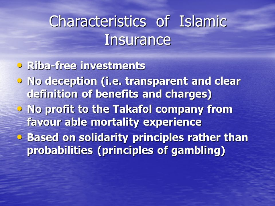 Characteristics of Islamic Insurance Riba-free investments Riba-free investments No deception (i.e. transparent and clear definition of benefits and c