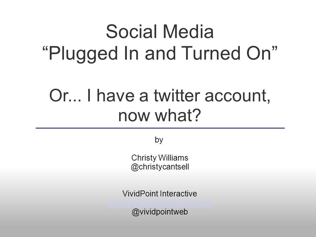 Social Media Plugged In and Turned On Or... I have a twitter account, now what? by Christy Williams @christycantsell VividPoint Interactive www.vividp