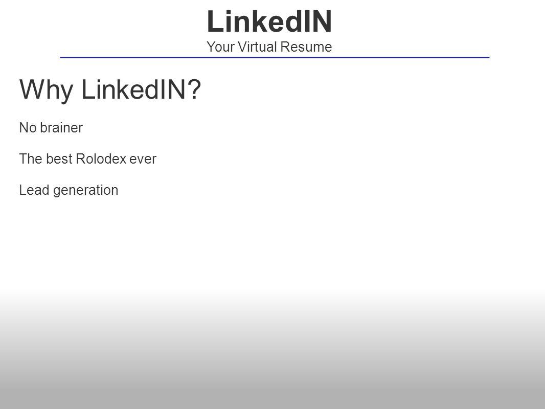 Why LinkedIN? No brainer The best Rolodex ever Lead generation LinkedIN Your Virtual Resume