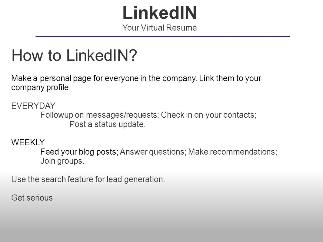 How to LinkedIN? Make a personal page for everyone in the company. Link them to your company profile. EVERYDAY Followup on messages/requests; Check in