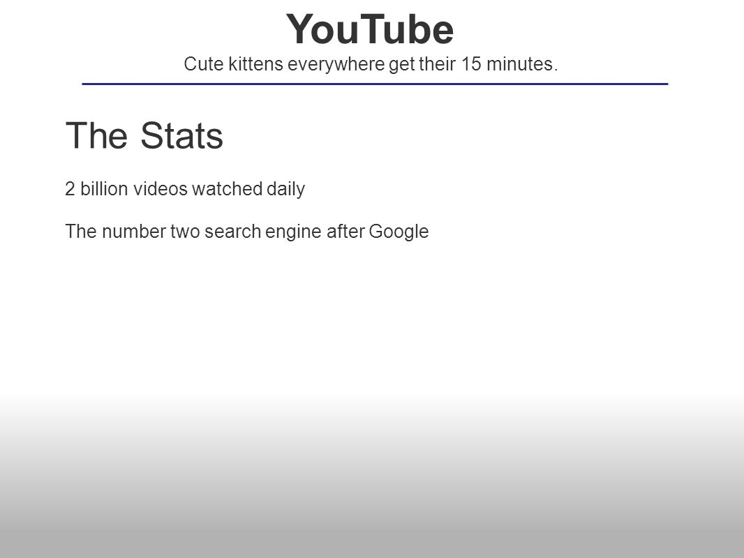 The Stats 2 billion videos watched daily The number two search engine after Google YouTube Cute kittens everywhere get their 15 minutes.