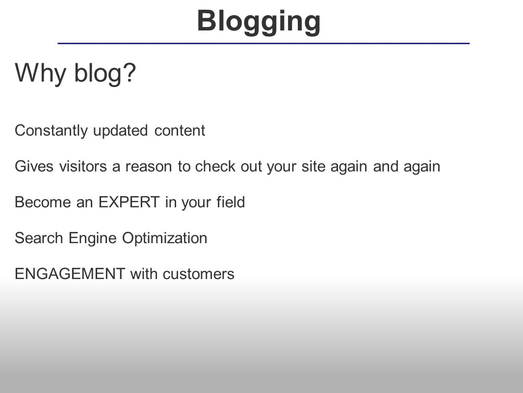 Why blog? Constantly updated content Gives visitors a reason to check out your site again and again Become an EXPERT in your field Search Engine Optim
