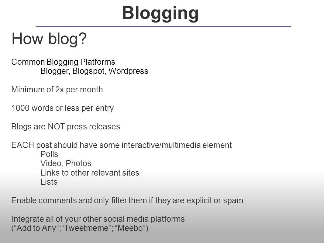 How blog? Common Blogging Platforms Blogger, Blogspot, Wordpress Minimum of 2x per month 1000 words or less per entry Blogs are NOT press releases EAC