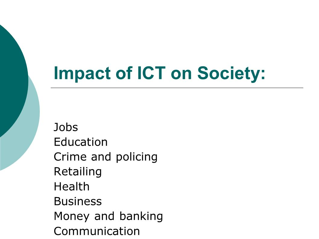 Impact of ICT on Society: Jobs Education Crime and policing Retailing Health Business Money and banking Communication