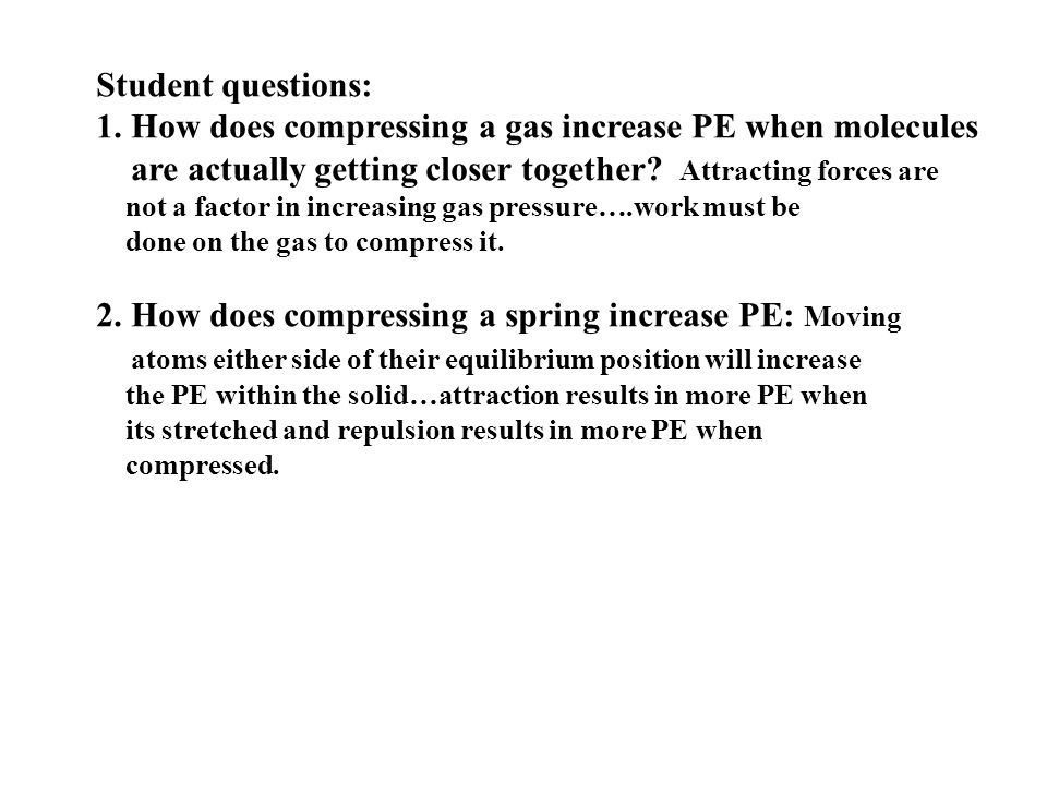 Student questions: 1. How does compressing a gas increase PE when molecules are actually getting closer together? Attracting forces are not a factor i