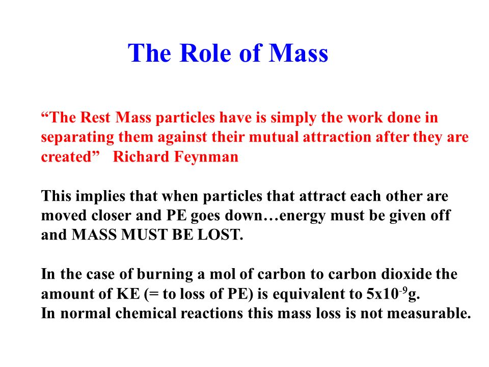 The Role of Mass The Rest Mass particles have is simply the work done in separating them against their mutual attraction after they are created Richard Feynman This implies that when particles that attract each other are moved closer and PE goes down…energy must be given off and MASS MUST BE LOST.
