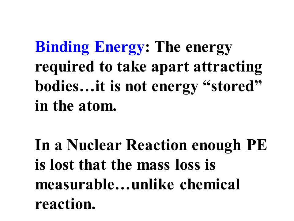 Binding Energy: The energy required to take apart attracting bodies…it is not energy stored in the atom.