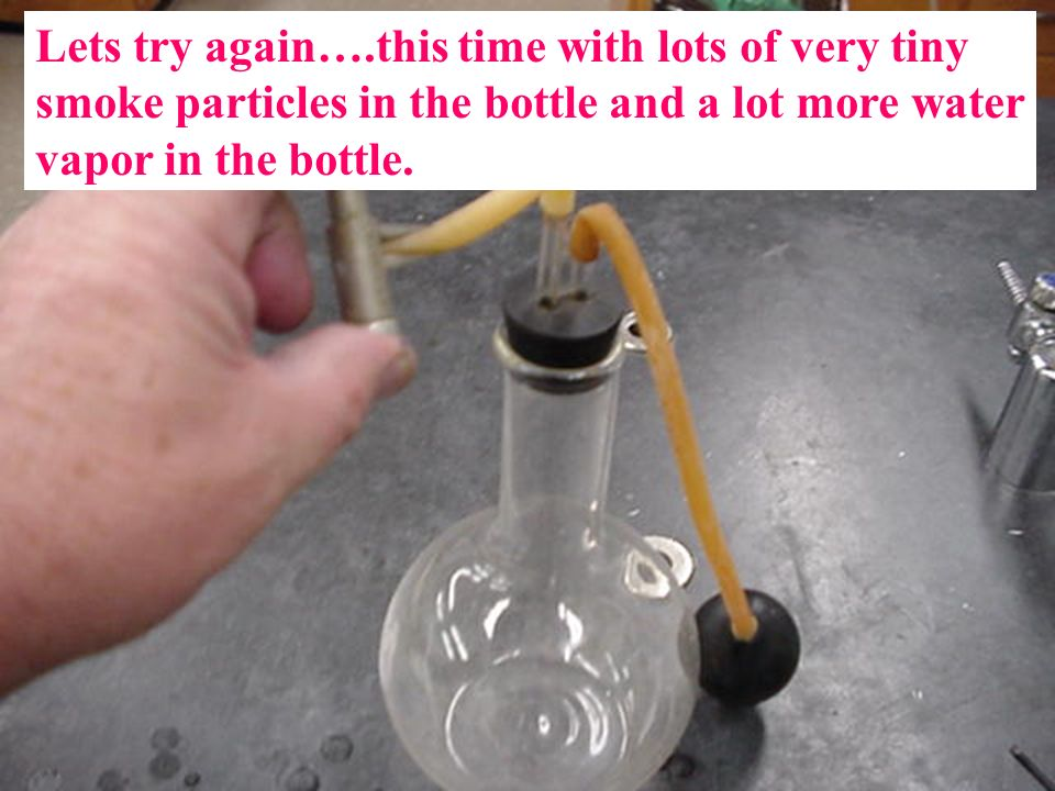 Lets try again….this time with lots of very tiny smoke particles in the bottle and a lot more water vapor in the bottle.