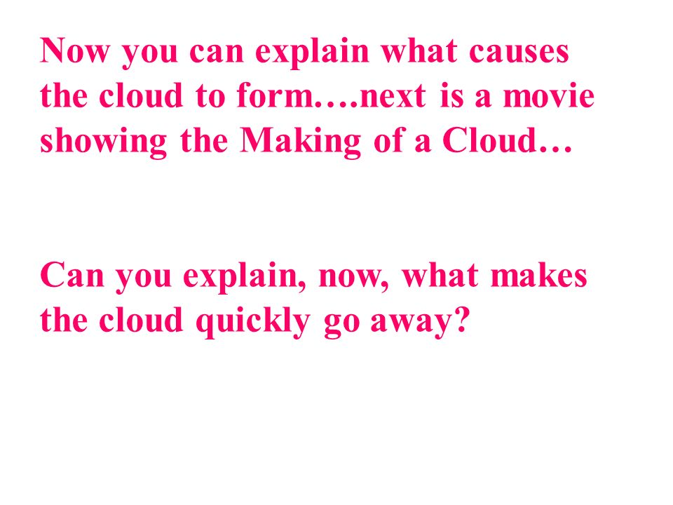 Now you can explain what causes the cloud to form….next is a movie showing the Making of a Cloud… Can you explain, now, what makes the cloud quickly go away