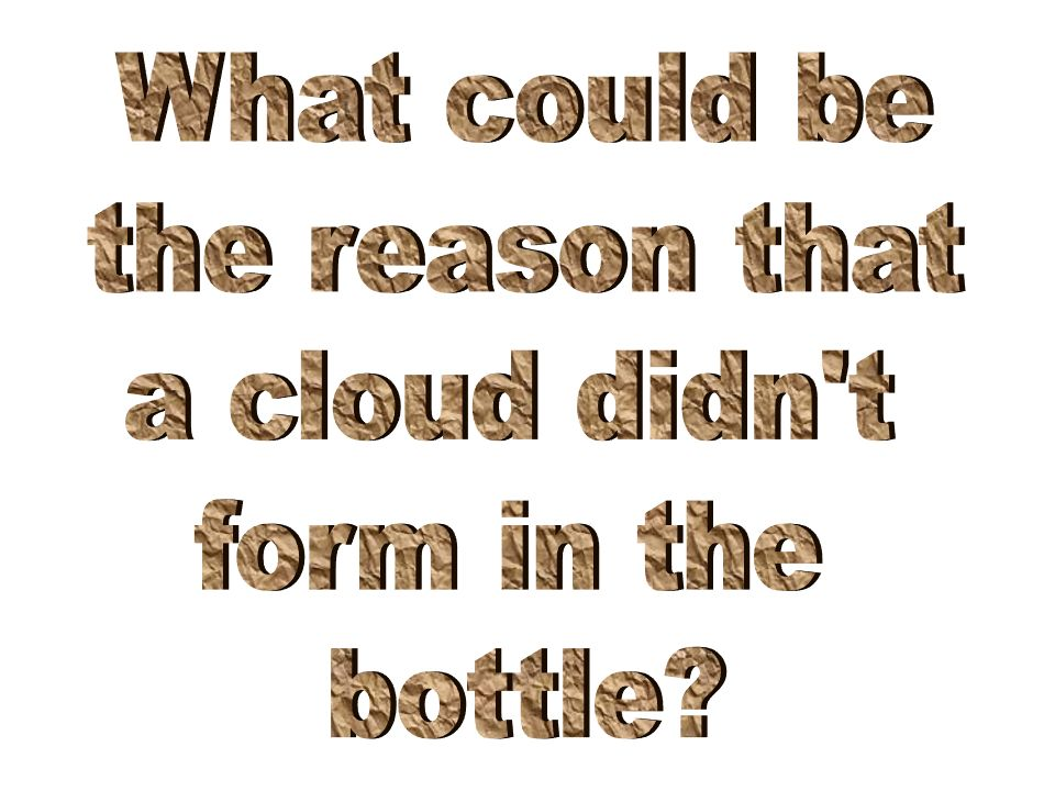 Adding a little liquid water to the bottle will help…..why?