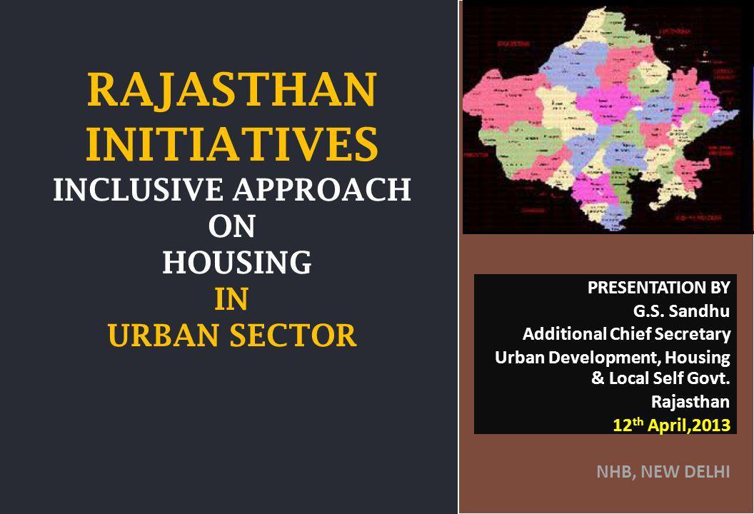 GOVT. OF RAJASTHAN RAJASTHAN INITIATIVES INCLUSIVE APPROACH ON HOUSING IN URBAN SECTOR PRESENTATION BY G.S. Sandhu Additional Chief Secretary Urban De