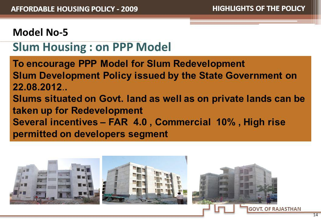 GOVT. OF RAJASTHAN Model No-5 Slum Housing : on PPP Model HIGHLIGHTS OF THE POLICY AFFORDABLE HOUSING POLICY - 2009 To encourage PPP Model for Slum Re