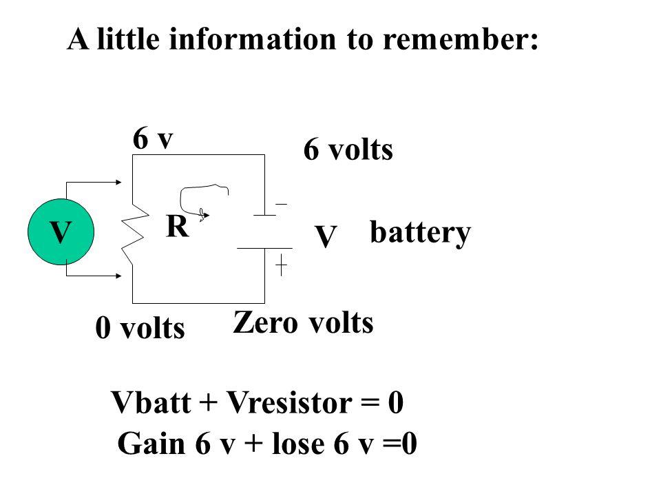 A little information to remember: R V V battery Zero volts 6 volts 6 v 0 volts Vbatt + Vresistor = 0 Gain 6 v + lose 6 v =0