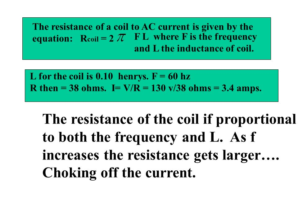The resistance of a coil to AC current is given by the equation: R coil = 2 F L where F is the frequency and L the inductance of coil.