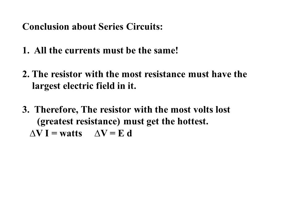 Conclusion about Series Circuits: 1. All the currents must be the same! 2. The resistor with the most resistance must have the largest electric field