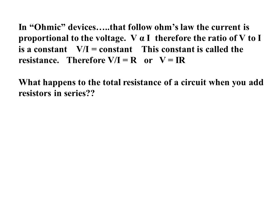 In Ohmic devices…..that follow ohms law the current is proportional to the voltage. V α I therefore the ratio of V to I is a constant V/I = constant T