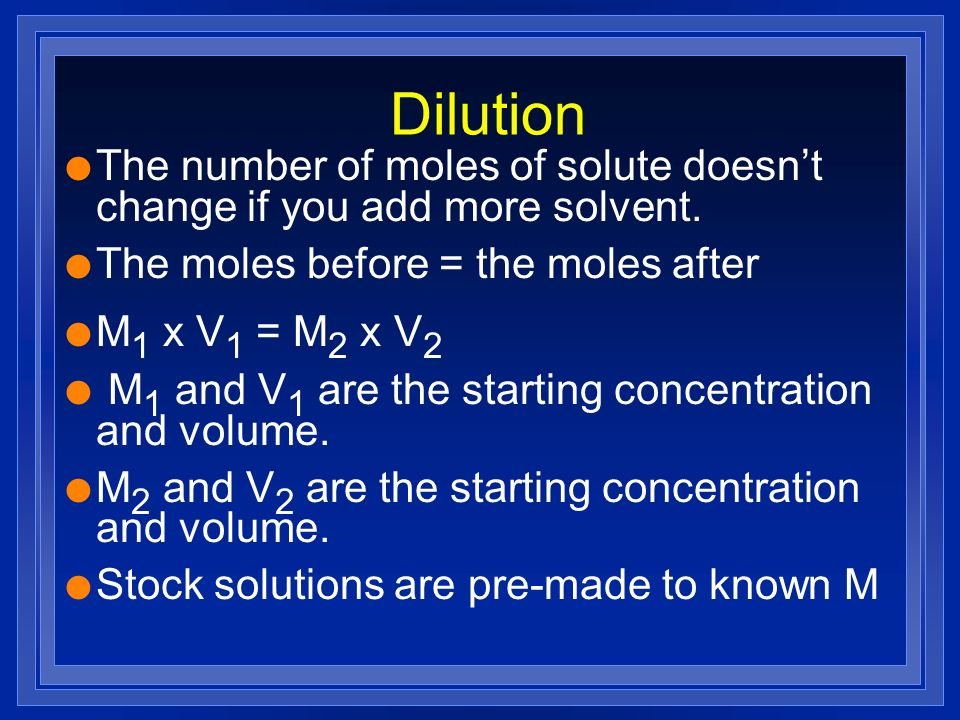 Dilution l The number of moles of solute doesnt change if you add more solvent. l The moles before = the moles after l M 1 x V 1 = M 2 x V 2 l M 1 and