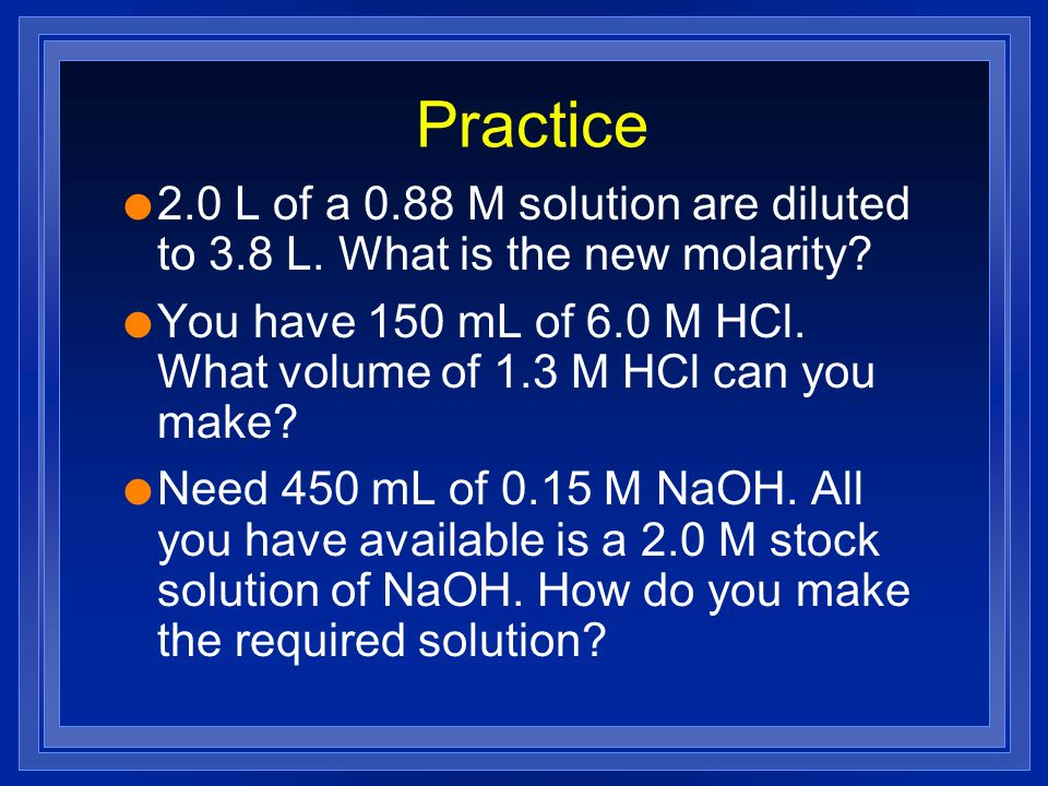 Practice l 2.0 L of a 0.88 M solution are diluted to 3.8 L. What is the new molarity? l You have 150 mL of 6.0 M HCl. What volume of 1.3 M HCl can you