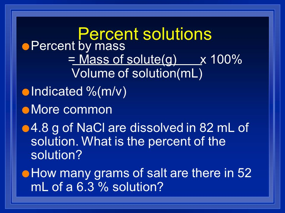 Percent solutions l Percent by mass = Mass of solute(g) x 100% Volume of solution(mL) l Indicated %(m/v) l More common l 4.8 g of NaCl are dissolved i