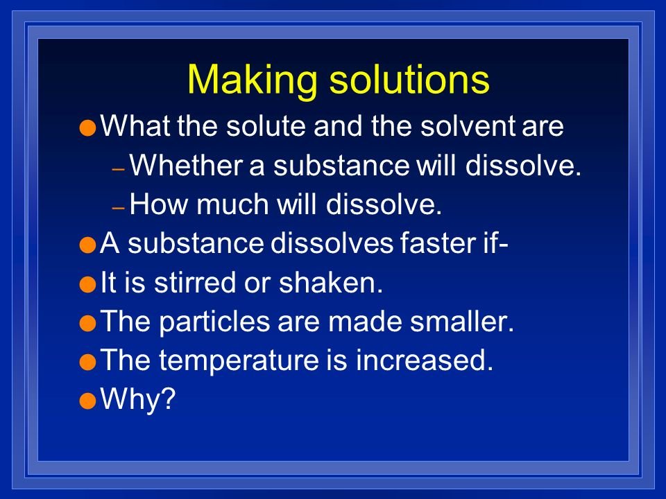Making solutions l What the solute and the solvent are – Whether a substance will dissolve. – How much will dissolve. l A substance dissolves faster i