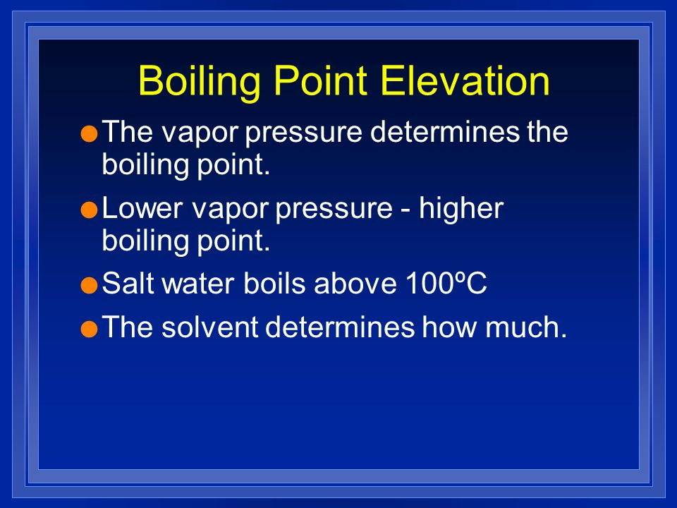 Boiling Point Elevation l The vapor pressure determines the boiling point. l Lower vapor pressure - higher boiling point. l Salt water boils above 100