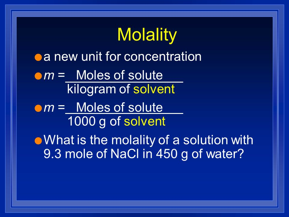 Molality l a new unit for concentration l m = Moles of solute kilogram of solvent l m = Moles of solute 1000 g of solvent l What is the molality of a