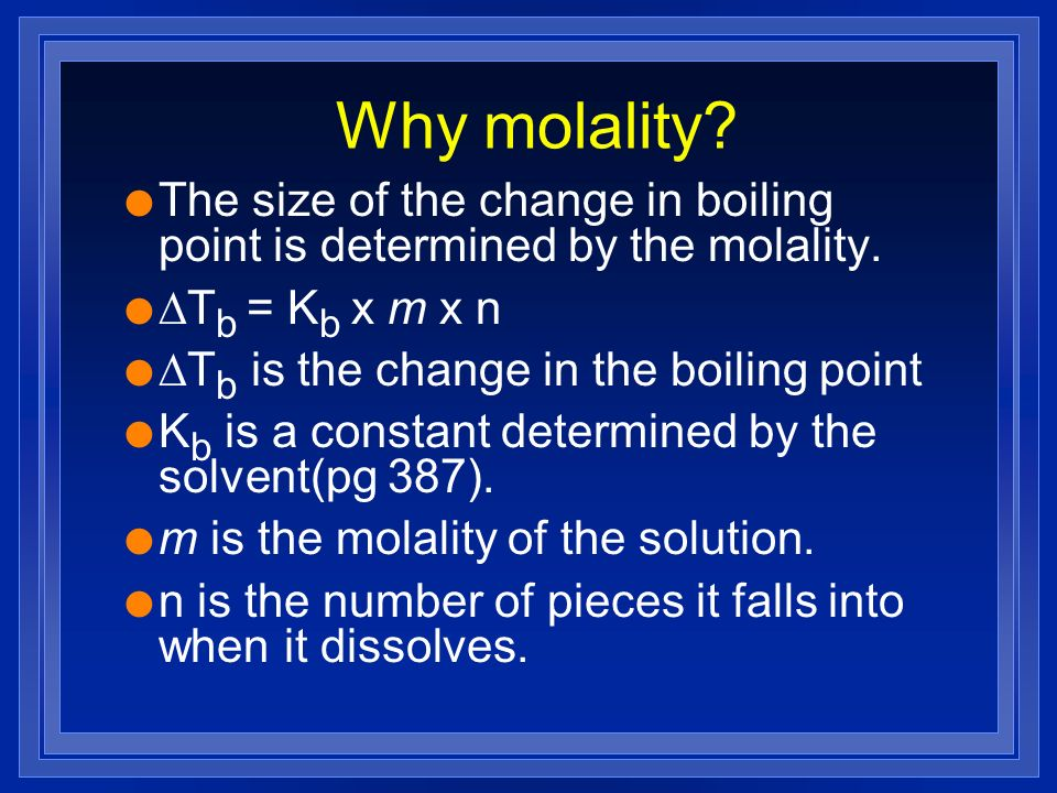 Why molality? l The size of the change in boiling point is determined by the molality. T b = K b x m x n T b is the change in the boiling point l K b