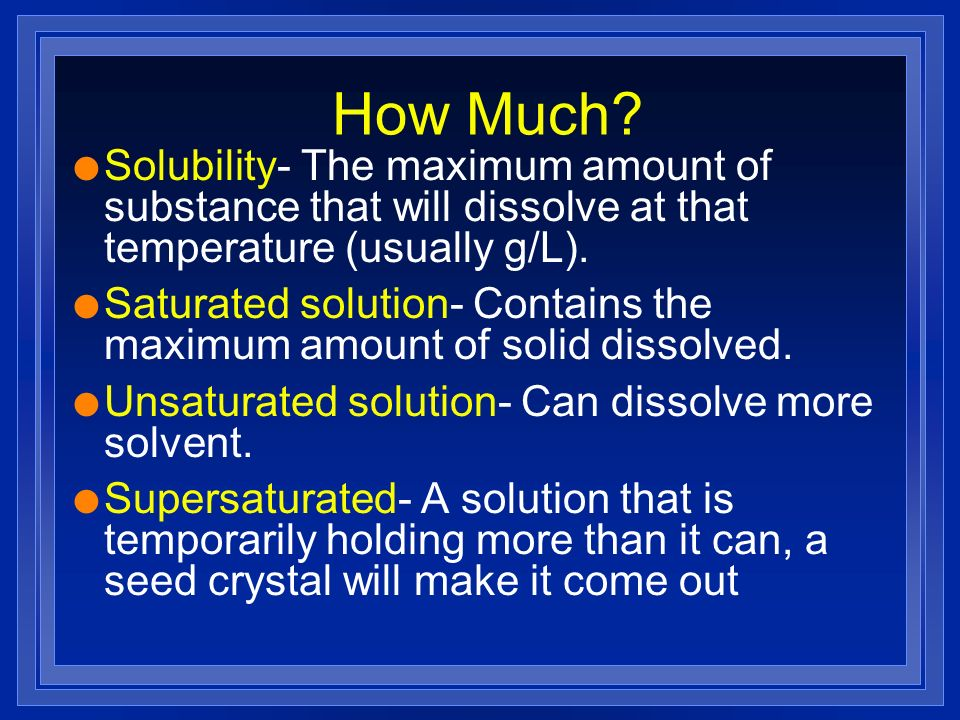 How Much? l Solubility- The maximum amount of substance that will dissolve at that temperature (usually g/L). l Saturated solution- Contains the maxim