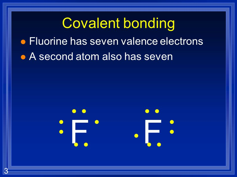 3 Covalent bonding l Fluorine has seven valence electrons l A second atom also has seven FF