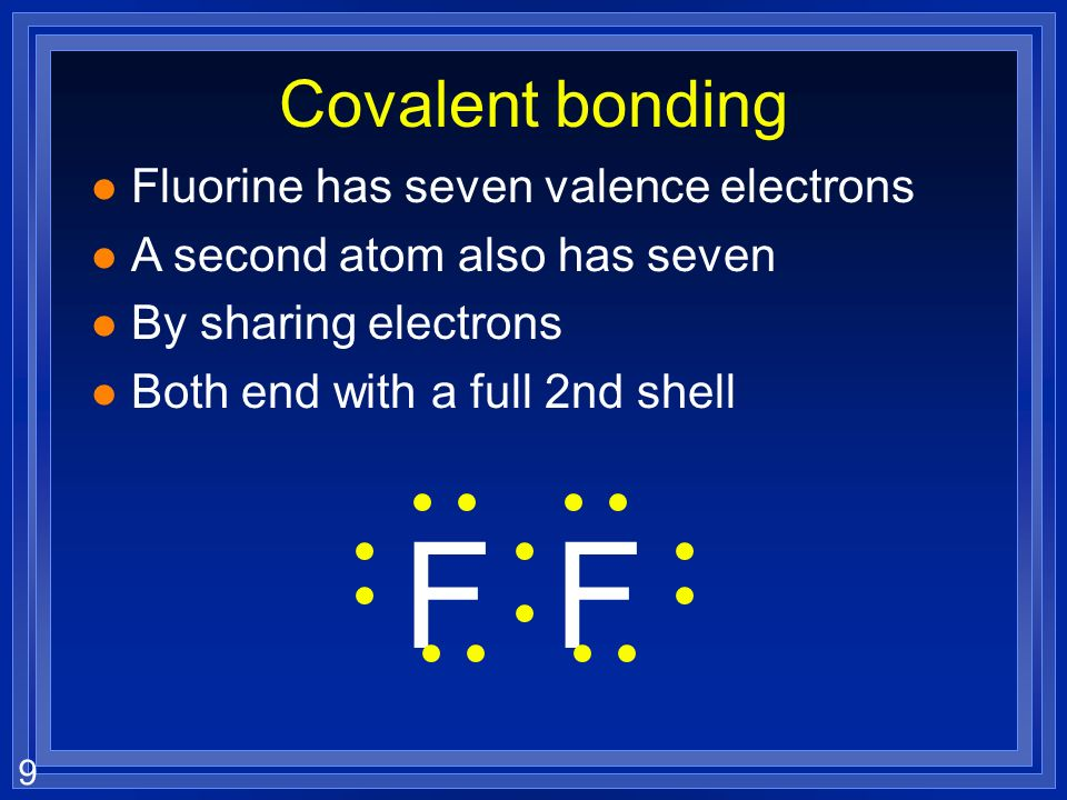 9 Covalent bonding l Fluorine has seven valence electrons l A second atom also has seven l By sharing electrons l Both end with a full 2nd shell FF