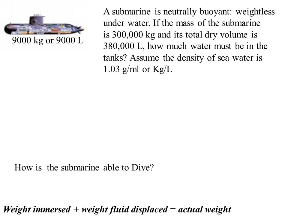 A submarine is neutrally buoyant: weightless under water.