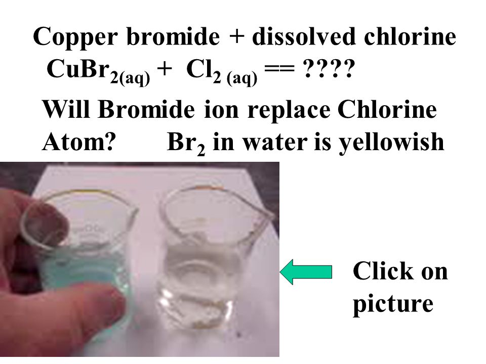 Click on picture Copper bromide + dissolved chlorine CuBr 2(aq) + Cl 2 (aq) == ???? Will Bromide ion replace Chlorine Atom? Br 2 in water is yellowish