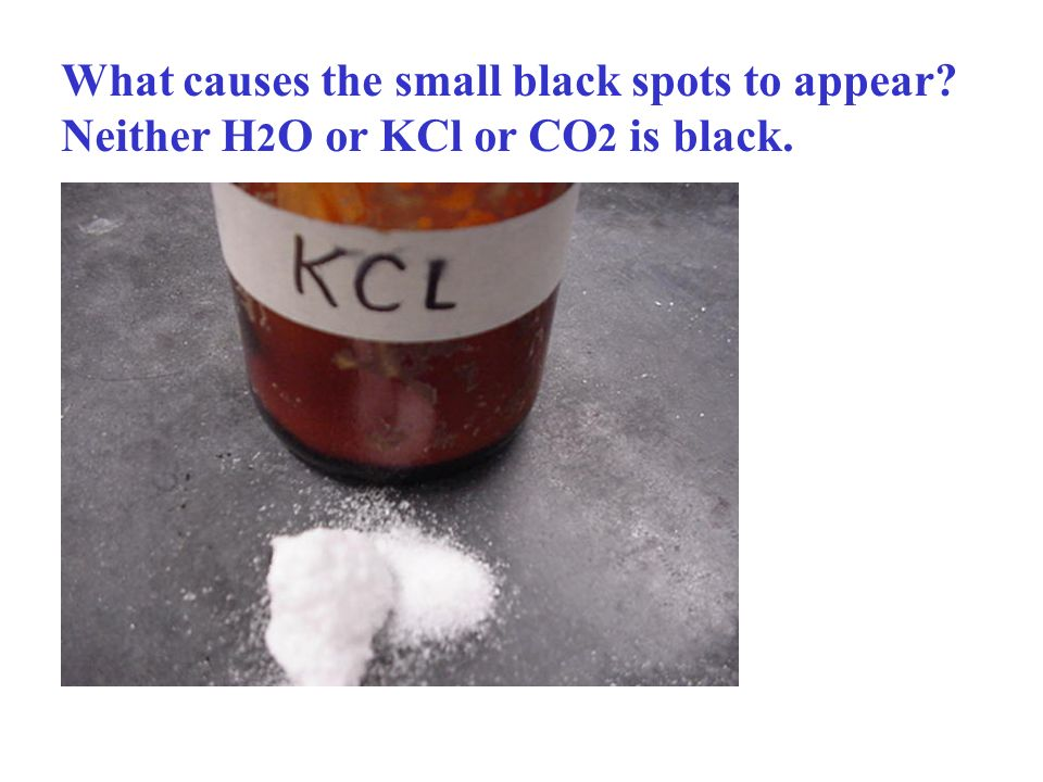 What causes the small black spots to appear Neither H 2 O or KCl or CO 2 is black.