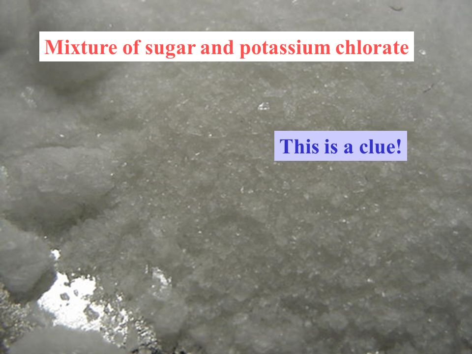 Mixture of sugar and potassium chlorate This is a clue!