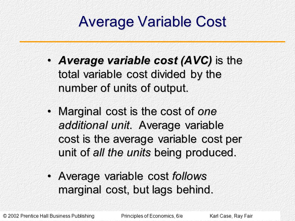 © 2002 Prentice Hall Business PublishingPrinciples of Economics, 6/eKarl Case, Ray Fair Average Variable Cost Average variable cost (AVC) is the total variable cost divided by the number of units of output.Average variable cost (AVC) is the total variable cost divided by the number of units of output.