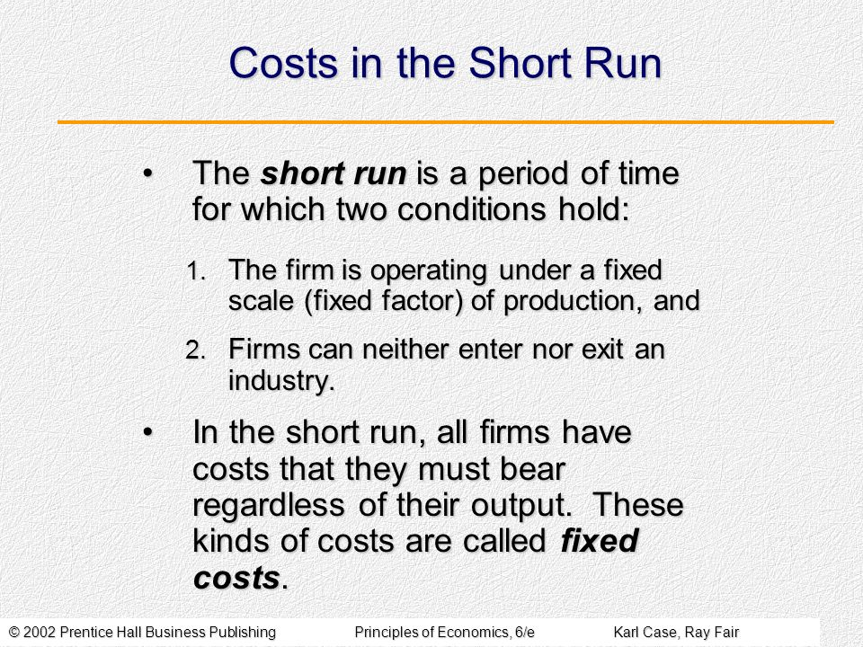 © 2002 Prentice Hall Business PublishingPrinciples of Economics, 6/eKarl Case, Ray Fair Costs in the Short Run The short run is a period of time for which two conditions hold:The short run is a period of time for which two conditions hold: 1.